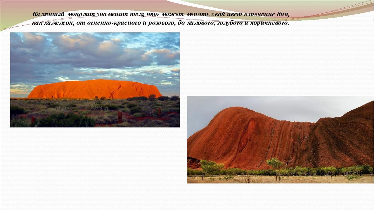 Каменный монолит знаменит тем, что может менять свой цвет в течение дня, как...
