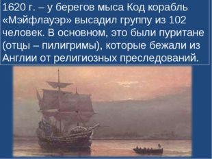1620 г. – у берегов мыса Код корабль «Мэйфлауэр» высадил группу из 102 челове