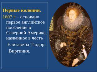 Первые колонии. 1607 г – основано первое английское поселение в Северной Аме