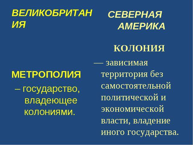 ВЕЛИКОБРИТАНИЯ МЕТРОПОЛИЯ – государство, владеющее колониями. СЕВЕРНАЯ АМЕРИК...