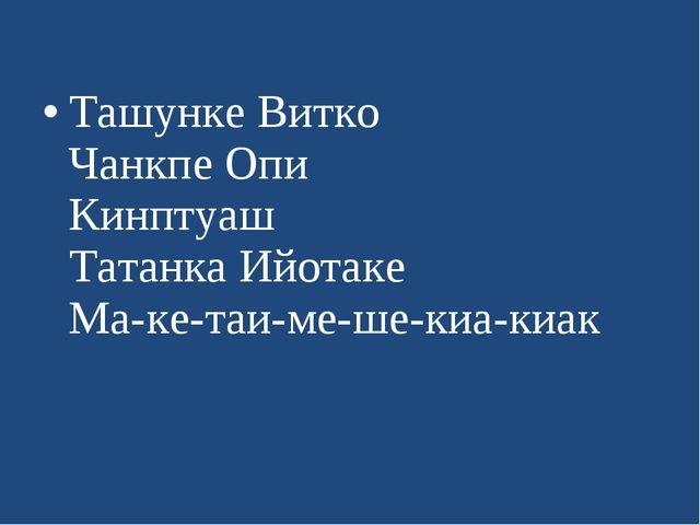 Ташунке Витко Чанкпе Опи Кинптуаш Татанка Ийотаке Ма-ке-таи-ме-ше-киа-киак