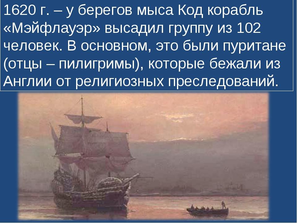 1620 г. – у берегов мыса Код корабль «Мэйфлауэр» высадил группу из 102 челове...