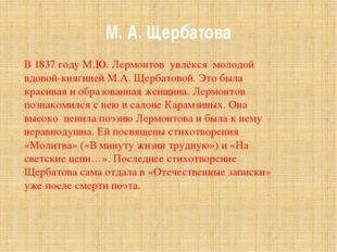 М. А. Щербатова В 1837 году М.Ю. Лермонтов увлёкся молодой вдовой-княгиней М.