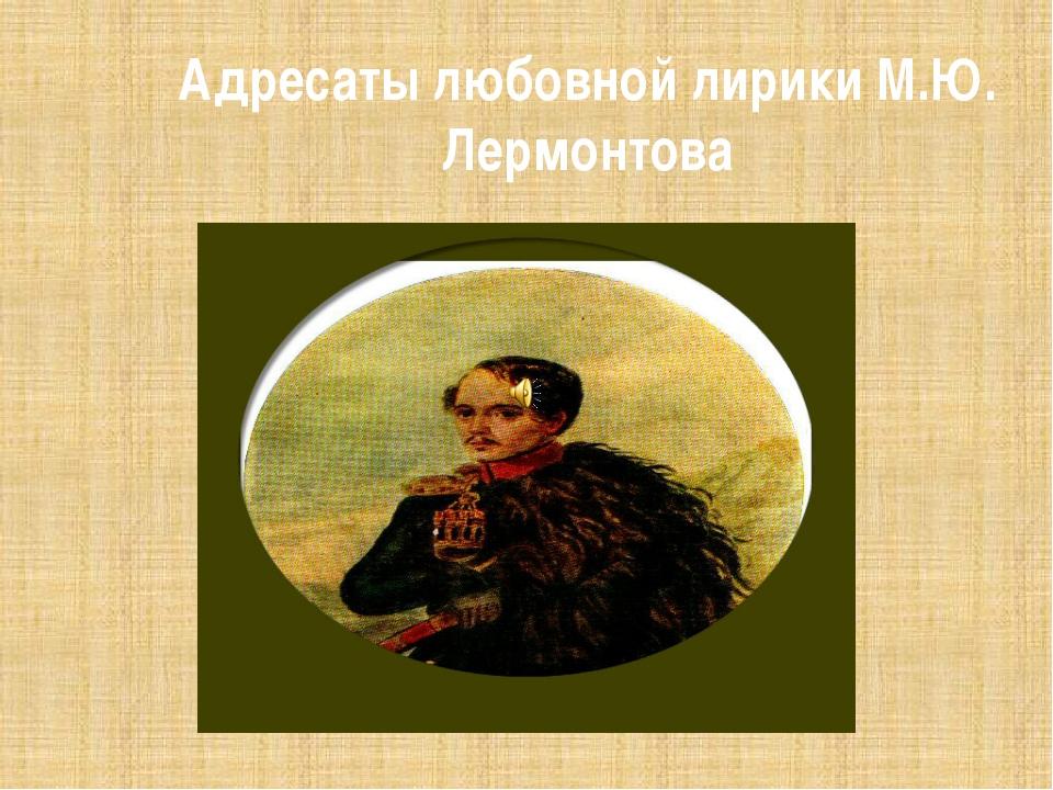 Адресаты любовной лирики М.Ю. Лермонтова