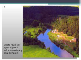 2 Место явления чудотворного образа на берегу реки Великой