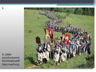 6 В 1989г возобновился Великорецкий Крестный ход .
