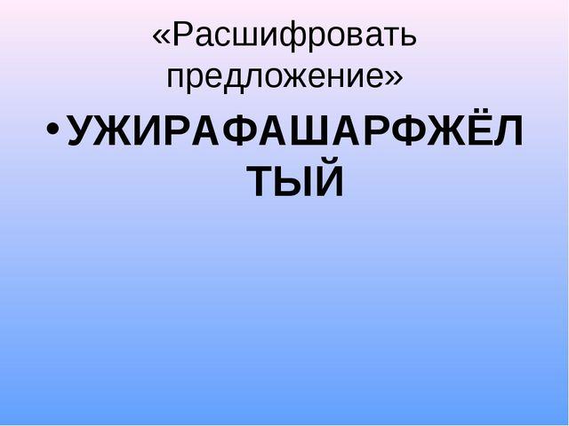 «Расшифровать предложение» УЖИРАФАШАРФЖЁЛТЫЙ