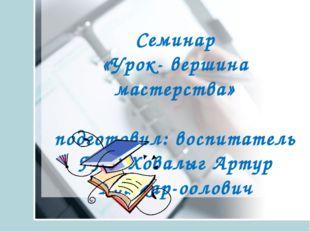 Cеминар «Урок- вершина мастерства» подготовил: воспитатель ГПД Ховалыг Артур