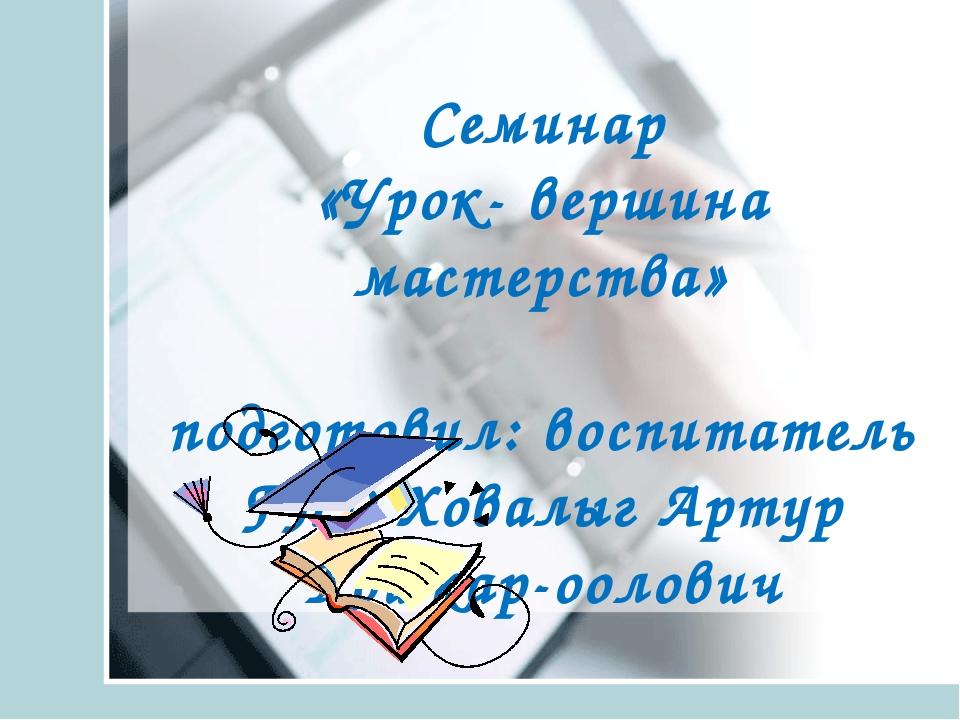 Cеминар «Урок- вершина мастерства» подготовил: воспитатель ГПД Ховалыг Артур...