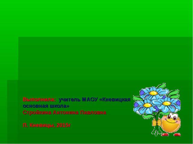 Выполнила: учитель МАОУ «Кневицкая основная школа» Стройкина Антонина Павловн...