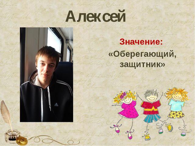 Алексей Значение: «Оберегающий, защитник»