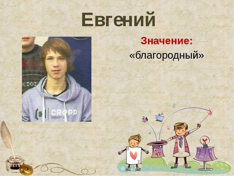 Евгений Значение: «благородный»