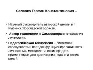 Селевко Герман Константинович – Научный руководитель авторской школы в г. Рыб