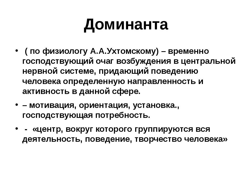 Доминанта ( по физиологу А.А.Ухтомскому) – временно господствующий очаг возбу...