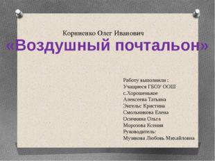 Корниенко Олег Иванович Работу выполнили : Учащиеся ГБОУ ООШ с.Хорошенькое А