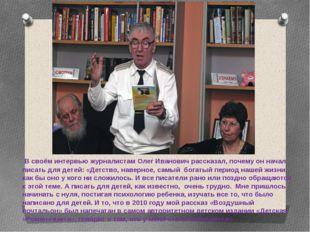 В своём интервью журналистам Олег Иванович рассказал, почему он начал писать