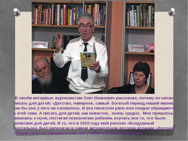В своём интервью журналистам Олег Иванович рассказал, почему он начал писать...