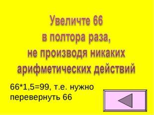 66*1,5=99, т.е. нужно перевернуть 66