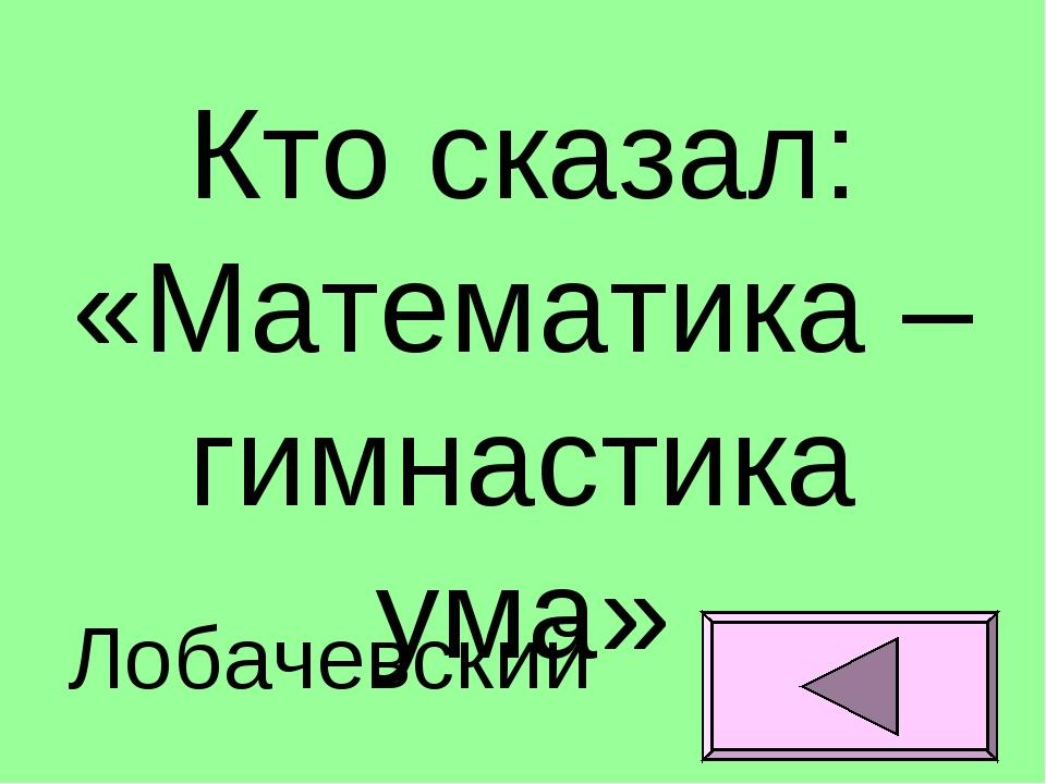 Кто сказал: «Математика – гимнастика ума» Лобачевский