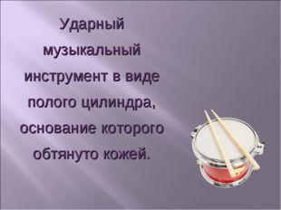 Ударный музыкальный инструмент в виде полого цилиндра, основание которого обт