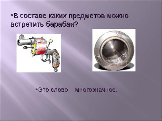В составе каких предметов можно встретить барабан? Это слово – многозначное.