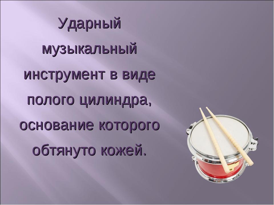 Ударный музыкальный инструмент в виде полого цилиндра, основание которого обт...