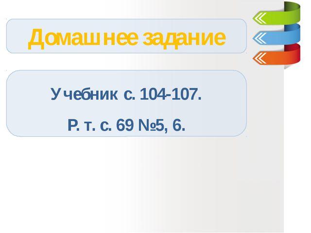Домашнее задание Учебник с. 104-107. Р. т. с. 69 №5, 6.