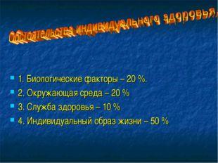 1. Биологические факторы – 20 %. 2. Окружающая среда – 20 % 3. Служба здоровь