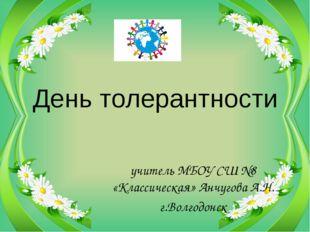 День толерантности учитель МБОУ СШ №8 «Классическая» Анчугова А.Н. г.Волгодонск