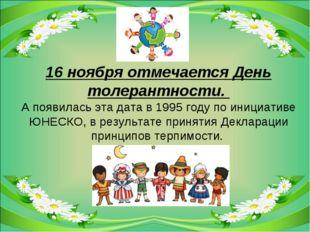 16ноября отмечается День толерантности. Апоявилась эта дата в 1995году по