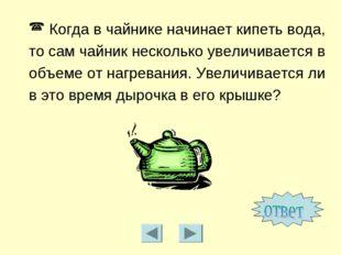 Когда в чайнике начинает кипеть вода, то сам чайник несколько увеличивается