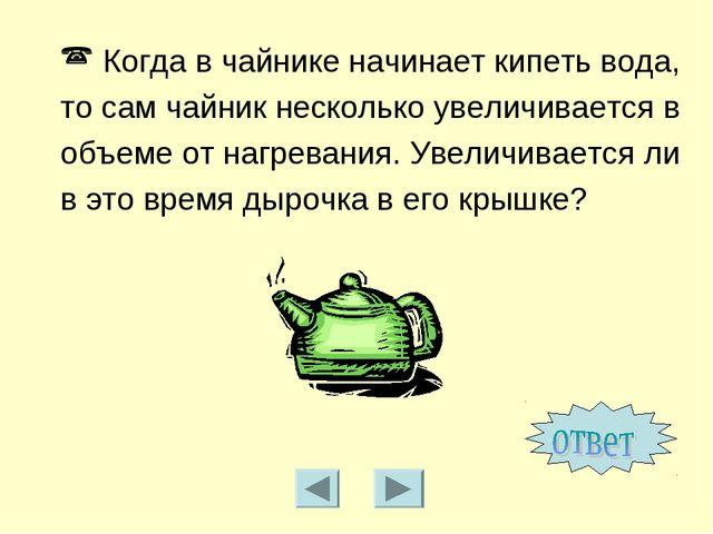Когда в чайнике начинает кипеть вода, то сам чайник несколько увеличивается...