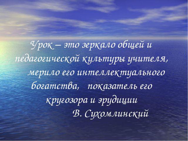 Урок – это зеркало общей и педагогической культуры учителя, мерило его интел...