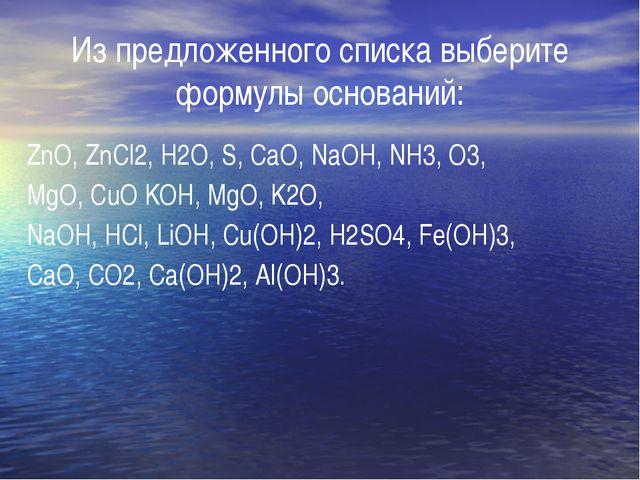 Из предложенного списка выберите формулы оснований: ZnO, ZnCl2, H2О, S, CaO,...