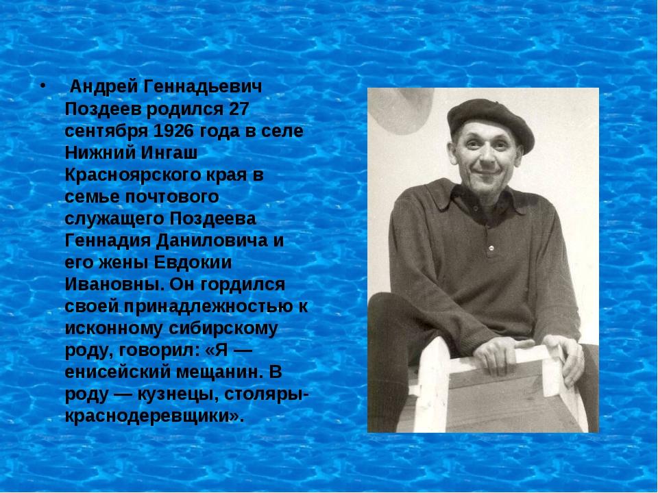 Андрей Геннадьевич Поздеев родился 27 сентября 1926 года в селе Нижний Ингаш...