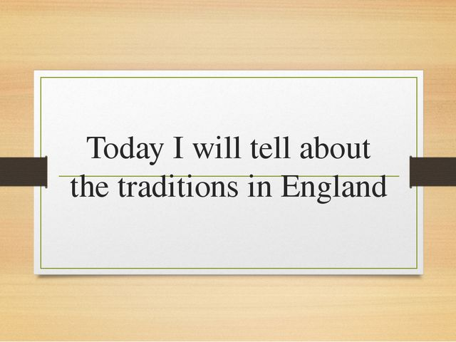 Today I will tell about the traditions in England