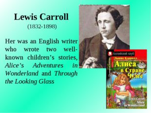 Lewis Carroll (1832-1898) Her was an English writer who wrote two well-known