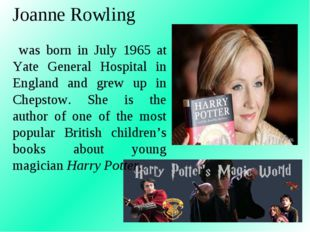 Joanne Rowling was born in July 1965 at Yate General Hospital in England and
