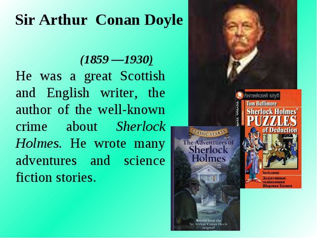 Sir Arthur Conan Doyle (1859 —1930) He was a great Scottish and English write...
