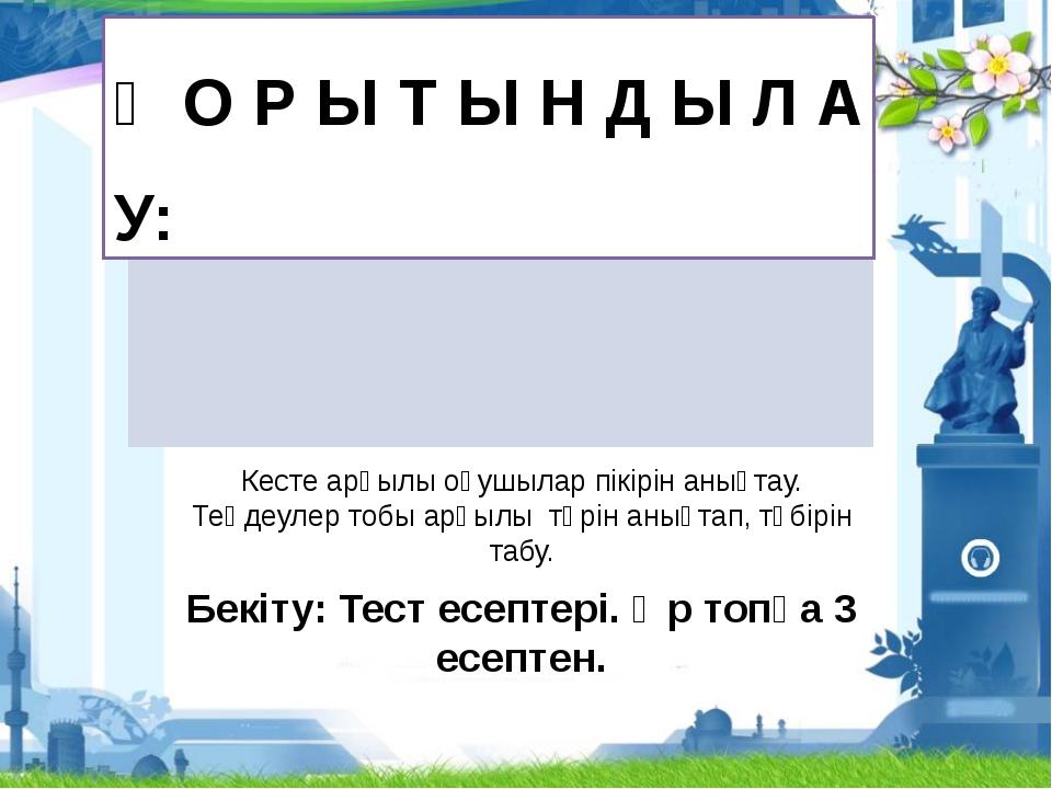 Қ О Р Ы Т Ы Н Д Ы Л А У: Кесте арқылы оқушылар пікірін анықтау. Теңдеулер то...