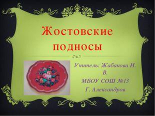 Жостовские подносы Учитель: Жабанова И. В. МБОУ СОШ №13 Г. Александров
