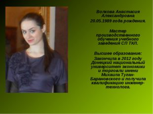 Волкова Анастасия Александровна 20.05.1989 года рождения. Мастер производстве