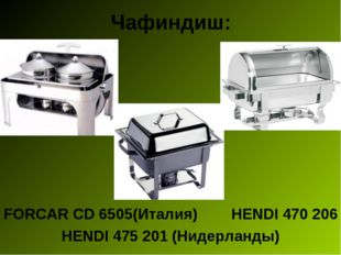 Чафиндиш: FORCAR CD 6505(Италия) HENDI 470206 HENDI 475201 (Нидерланды)