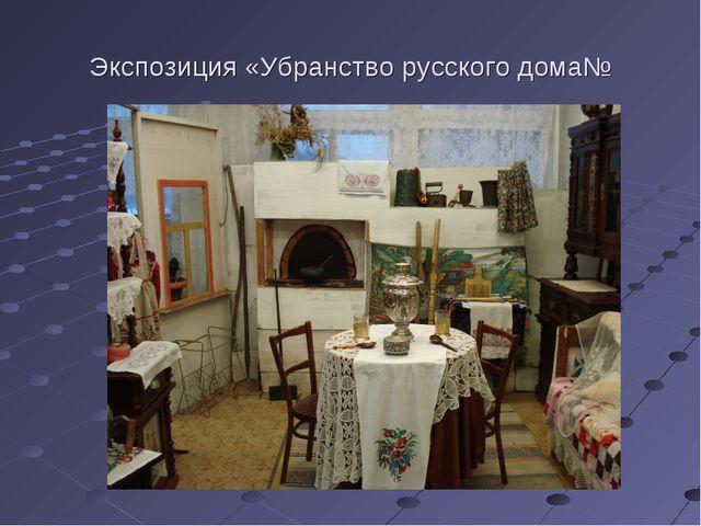 Экспозиция «Убранство русского дома№