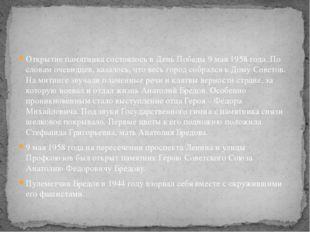 Открытие памятника состоялось в День Победы 9 мая 1958 года. По словам очевид