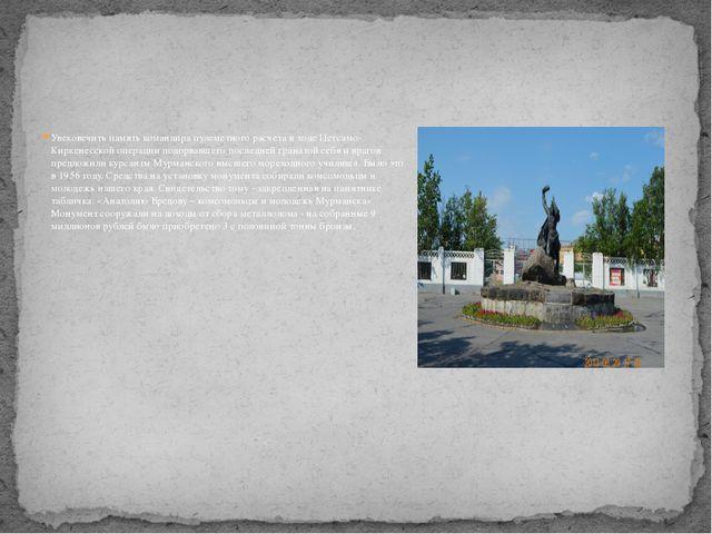 Увековечить память командира пулеметного расчета в ходе Петсамо-Киркенесской...
