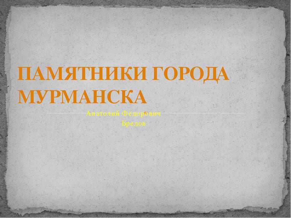 Анатолий Фёдорович Бредов ПАМЯТНИКИ ГОРОДА МУРМАНСКА