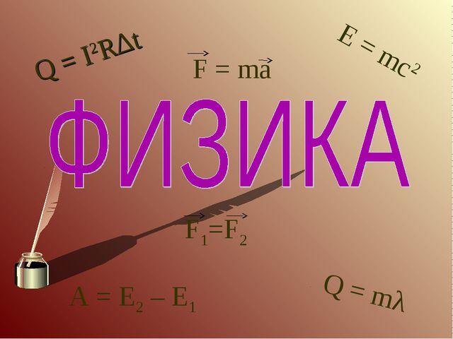 Q = I2R∆t E = mc2 A = E2 – E1 Q = mλ F1=F2 F = ma