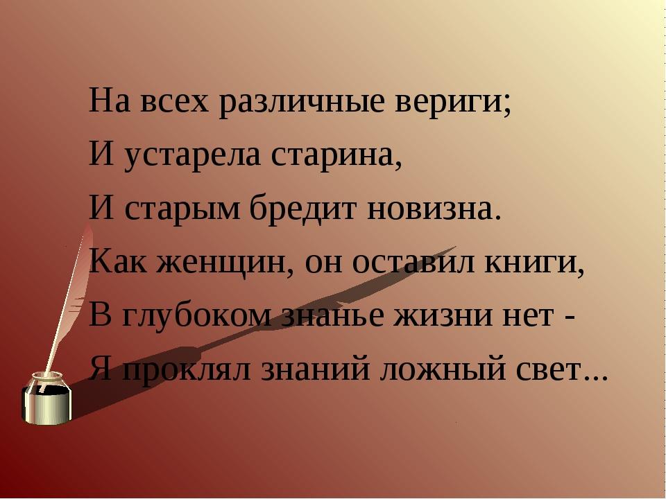 На всех различные вериги; И устарела старина, И старым бредит новизна. Как же...
