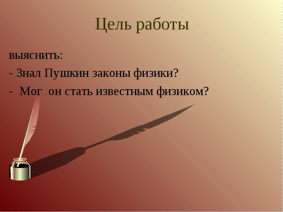 Цель работы выяснить: - Знал Пушкин законы физики? - Мог он стать известным ф...